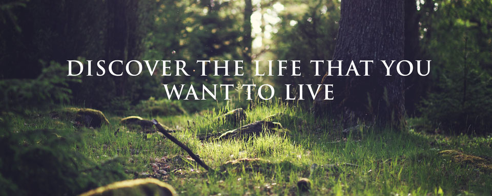 Discover the life that you want to live.